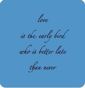 love is the early bird who is better late than never